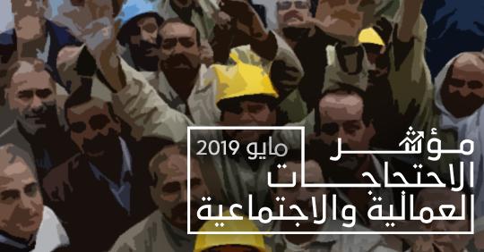 رغم رمضان وشدة الحرارة… زيادة عدد اﻻحتجاجات العمالية والاجتماعية خلال شهر مايو 2019