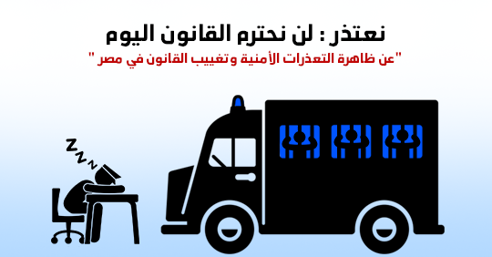 """نعتذر : لن نحترم القانون اليوم """"عن ظاهرة التعذرات الأمنية وتغييب القانون في مصر """""""