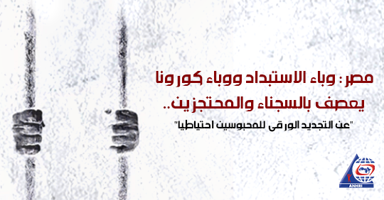 """مصر: وباء الاستبداد ووباء كورونا يعصف بالسجناء والمحتجزين..   """"عن التجديد الورقي للمحبوسين احتياطيا"""""""