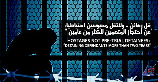 """قل رهائن ،، ولاتقل محبوسين احتياطيا:  """"عن احتجاز المتهمين لأكثر من عامين """""""