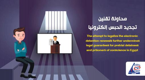 محاولة تقنين تجديد الحبس إلكترونيا ،  يمثل مزيد من إهدار ضمانات المحبوسين احتياطيا وسجناء الرأي في مصر