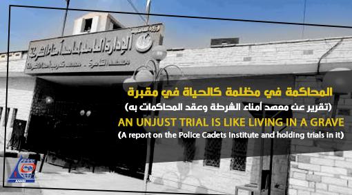 المحاكمة في مظلمة كالحياة في مقبرة  (تقرير عن معهد أمناء الشرطة وعقد المحاكمات به)