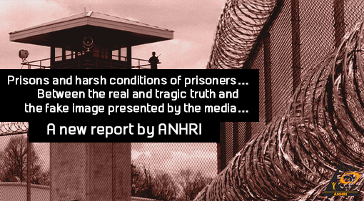 Prisons and harsh conditions of prisoners…Between the real and tragic truth and the fake image presented by the media…  A new report by ANHRI