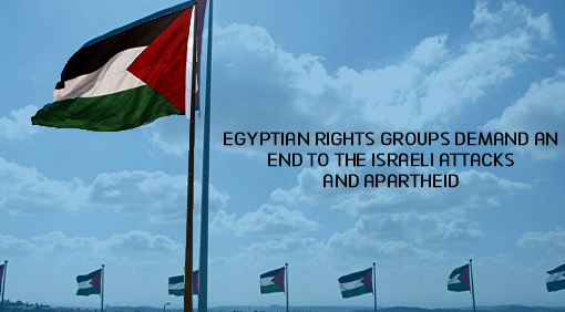 Egyptian rights groups demand an end to the Israeli attacks and apartheid