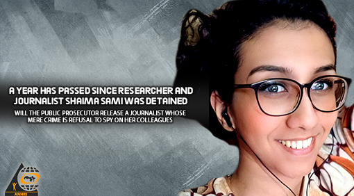 A year has passed since researcher and journalist Shaima Sami was detained… Will the Public Prosecutor release a journalist whose mere crime is refusal to spy on her colleagues