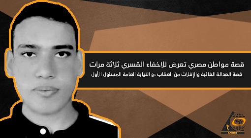 قصة مواطن مصري تعرض للاخفاء القسري ثلاثة مرات،  قصة العدالة الغائبة والإفلات من العقاب ،و النيابة العامة المسئول الأول