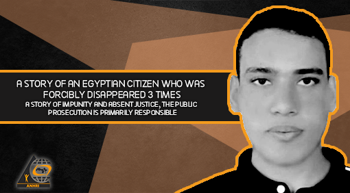 A story of an Egyptian citizen who was forcibly disappeared 3 times, A story of impunity and absent justice, the Public Prosecution is primarily responsible